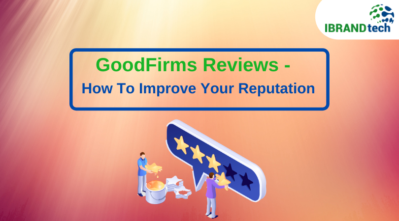 GoodFirms Reviews – How To Improve Your Reputation